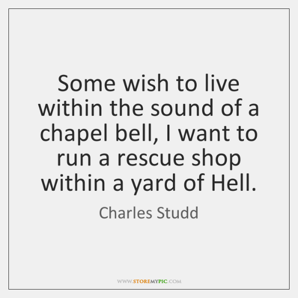 Some wish to live within the sound of a chapel bell, I ...