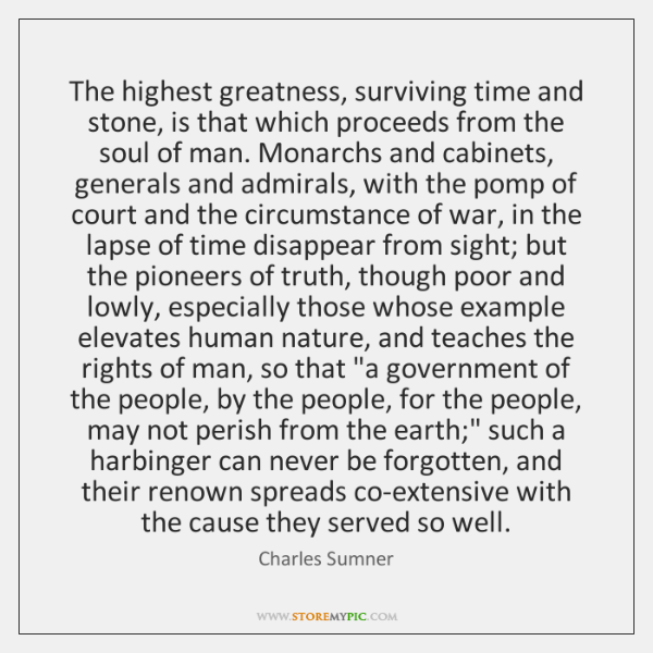 The highest greatness, surviving time and stone, is that which proceeds from ...