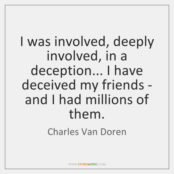 I was involved, deeply involved, in a deception... I have deceived my ...