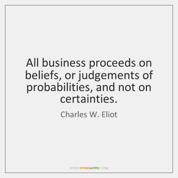 All business proceeds on beliefs, or judgements of probabilities, and not on ...
