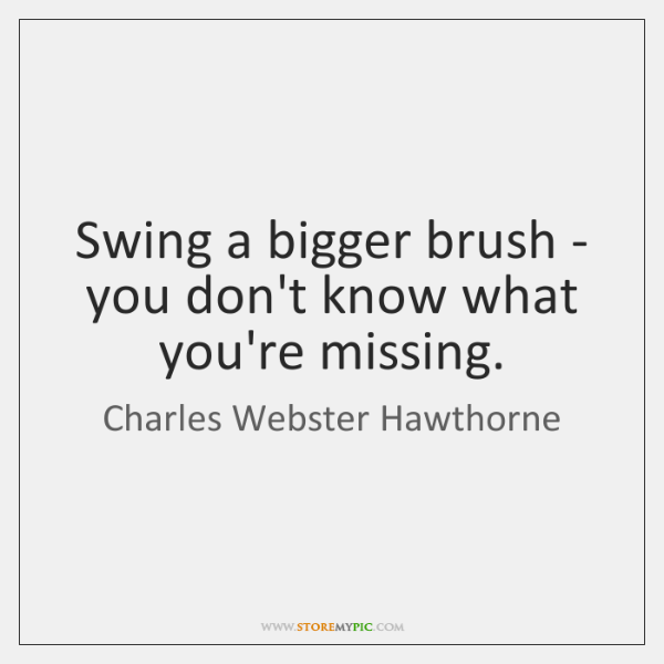 Swing a bigger brush - you don't know what you're missing.