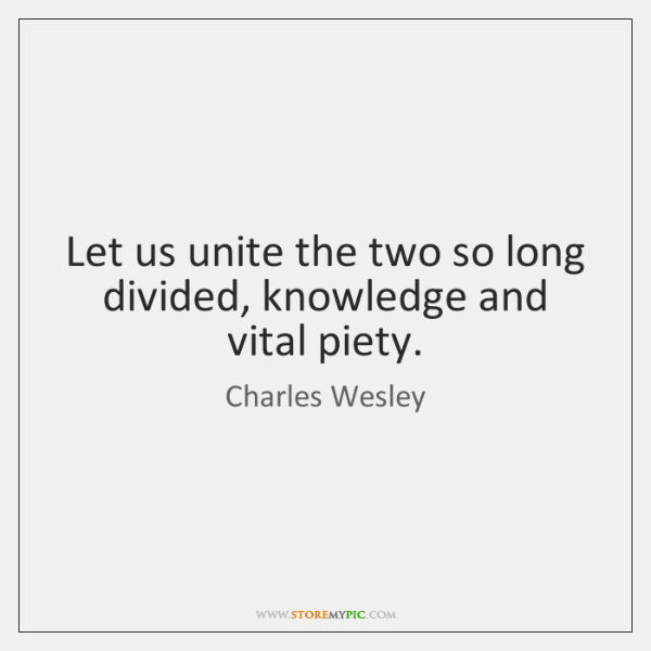 Let us unite the two so long divided, knowledge and vital piety.