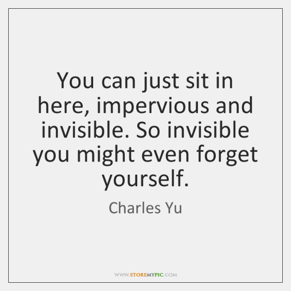 You can just sit in here, impervious and invisible. So invisible you ...