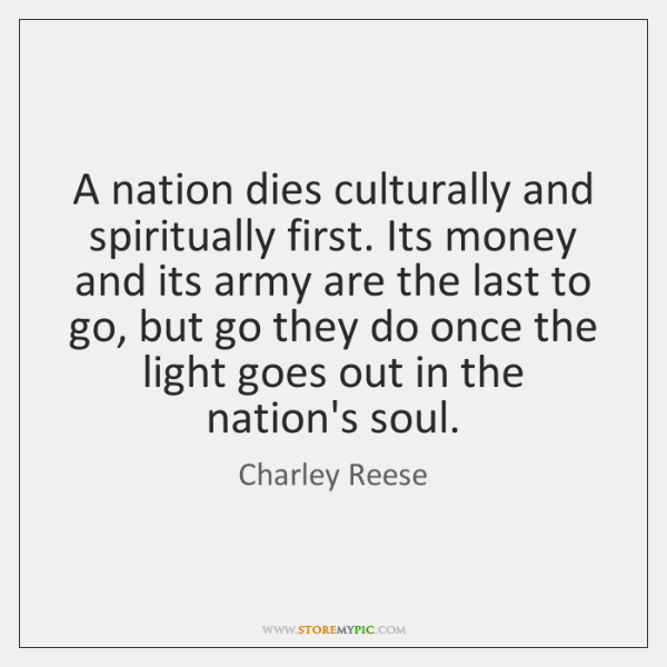 A nation dies culturally and spiritually first. Its money and its army ...