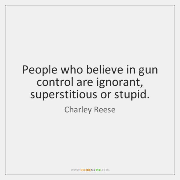 People who believe in gun control are ignorant, superstitious or stupid.