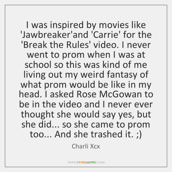 I was inspired by movies like 'Jawbreaker'and 'Carrie' for the 'Break the ...