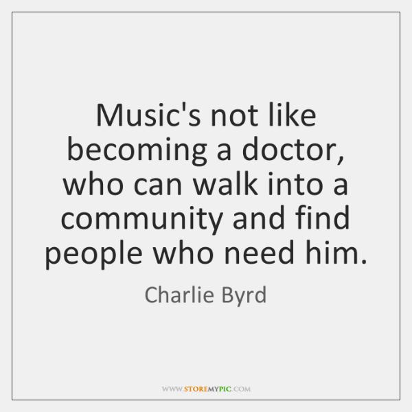 Music's not like becoming a doctor, who can walk into a community ...