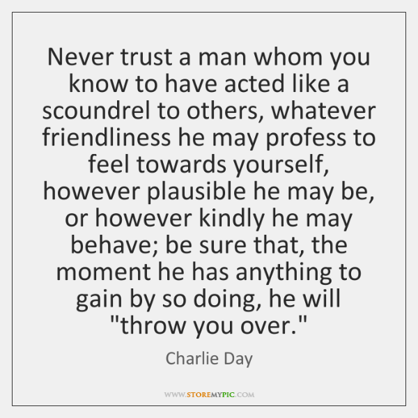Never trust a man whom you know to have acted like a ...