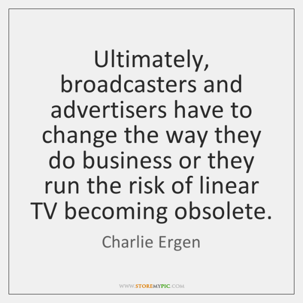 Ultimately, broadcasters and advertisers have to change the way they do business ...