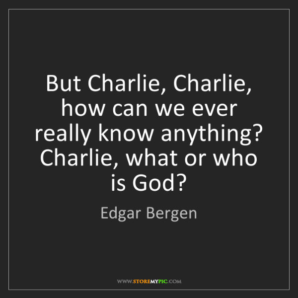 Edgar Bergen: But Charlie, Charlie, how can we ever really know anything?...