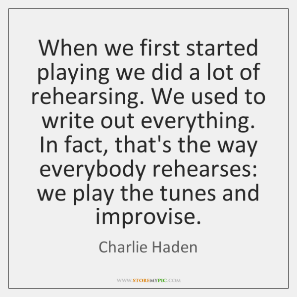 When we first started playing we did a lot of rehearsing. We ...
