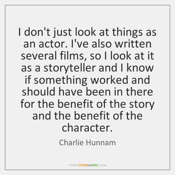 I don't just look at things as an actor. I've also written ...