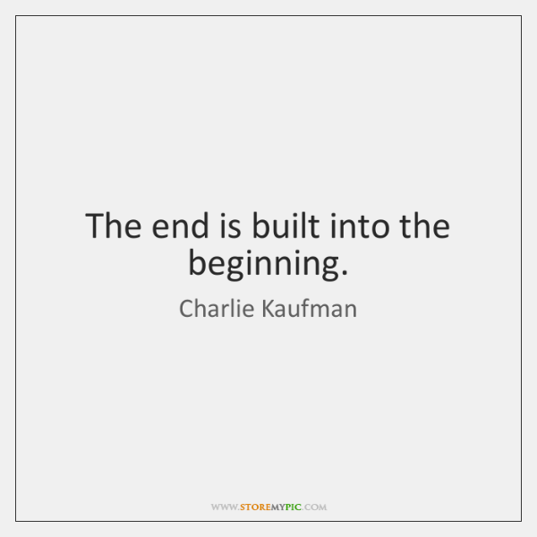 The end is built into the beginning.
