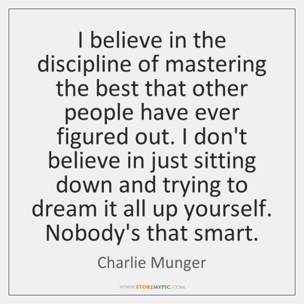 I believe in the discipline of mastering the best that other people ...
