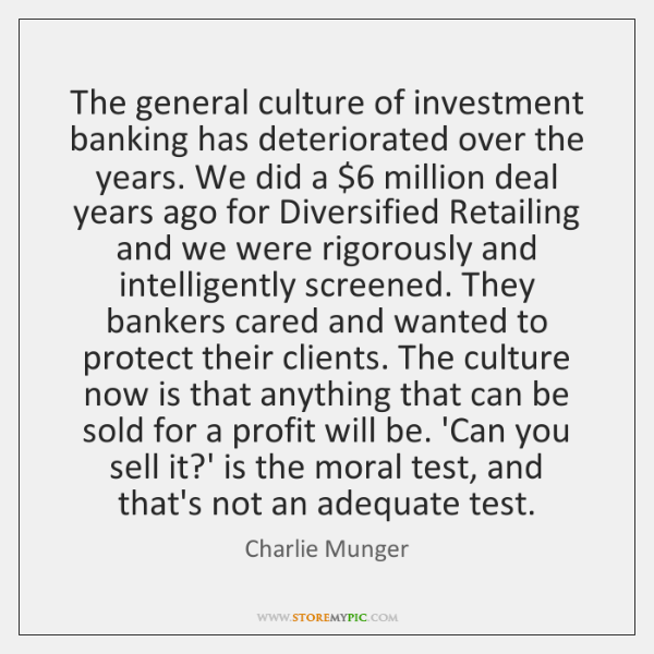 The general culture of investment banking has deteriorated over the years. We ...