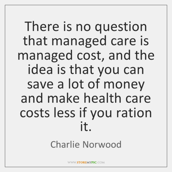 There is no question that managed care is managed cost, and the ...