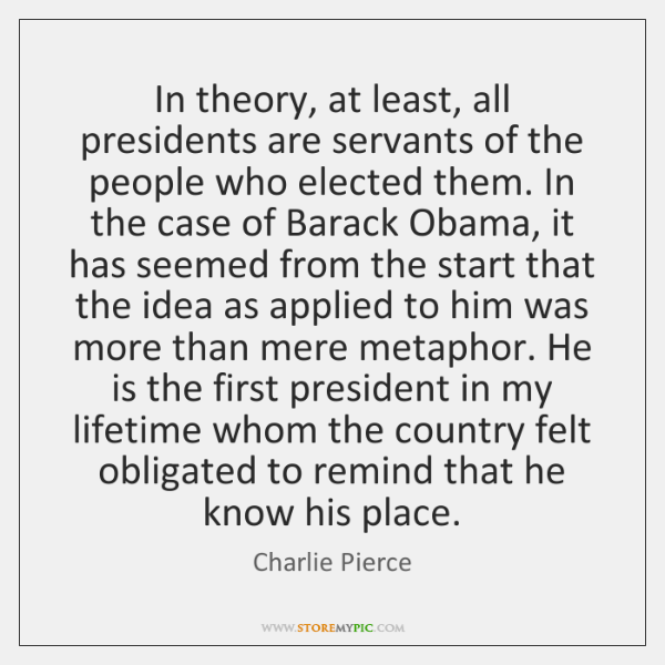 In theory, at least, all presidents are servants of the people who ...