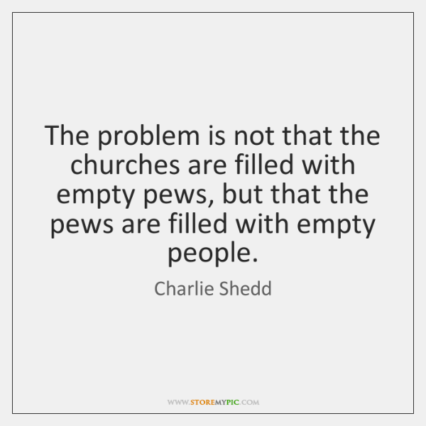 The problem is not that the churches are filled with empty pews, ...