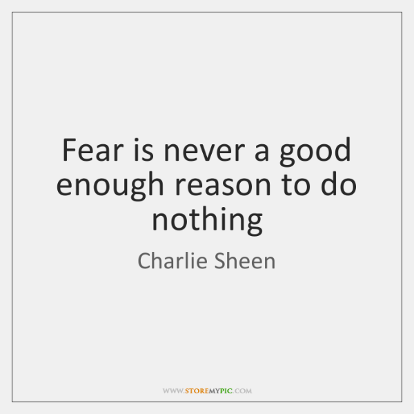 Fear is never a good enough reason to do nothing