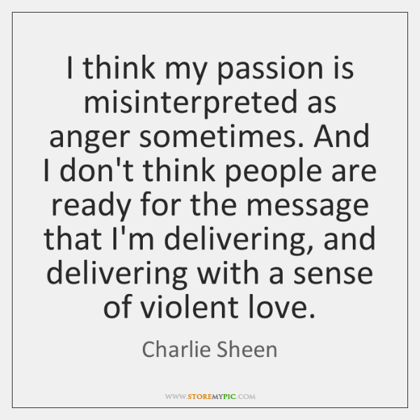 I think my passion is misinterpreted as anger sometimes. And I don't ...