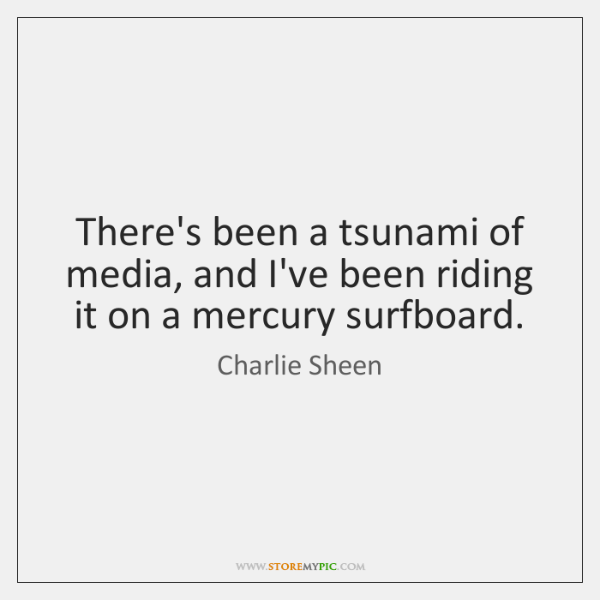 There's been a tsunami of media, and I've been riding it on ...