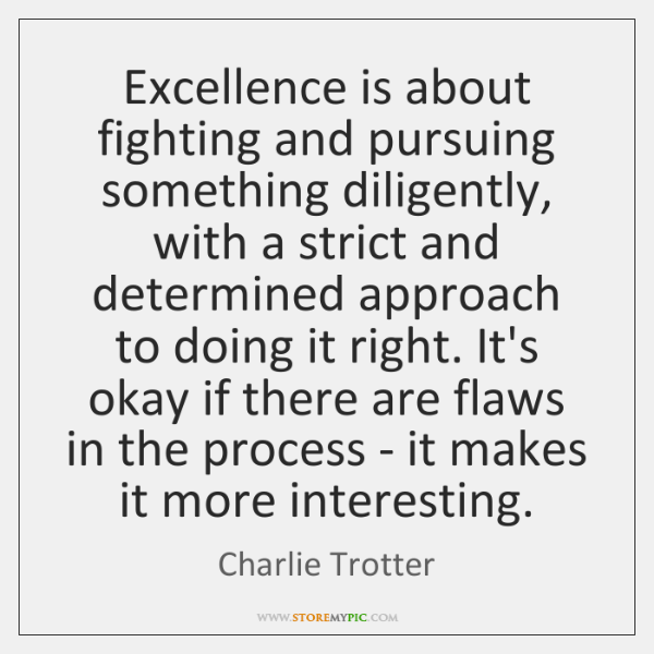 Excellence is about fighting and pursuing something diligently, with a strict and ...