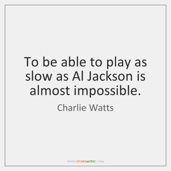 To be able to play as slow as Al Jackson is almost ...