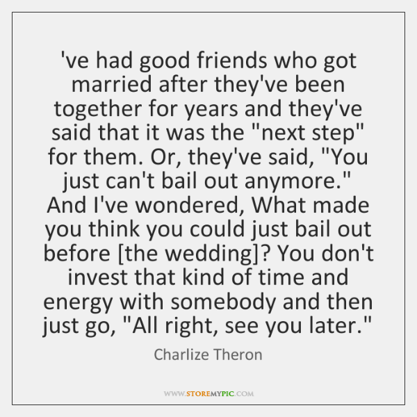 've had good friends who got married after they've been together for ...