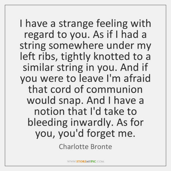 I have a strange feeling with regard to you. As if I ...