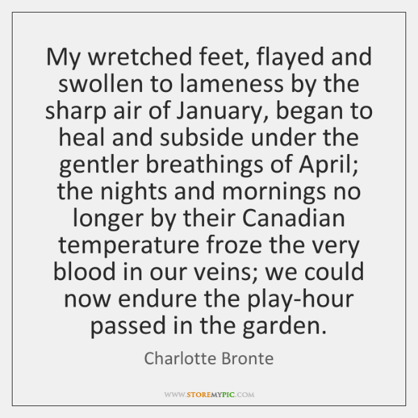 My wretched feet, flayed and swollen to lameness by the sharp air ...