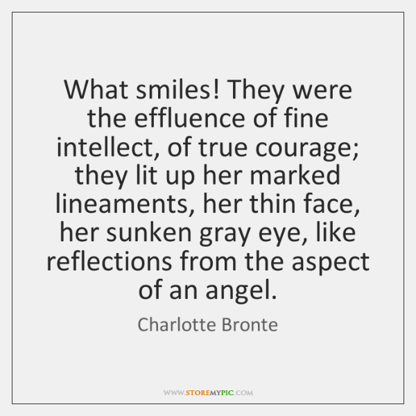 What smiles! They were the effluence of fine intellect, of true courage; ...
