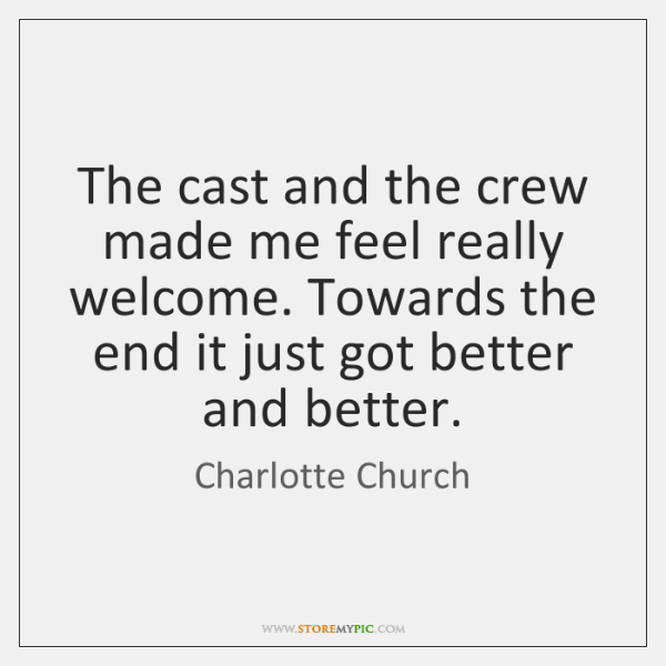 The cast and the crew made me feel really welcome. Towards the ...
