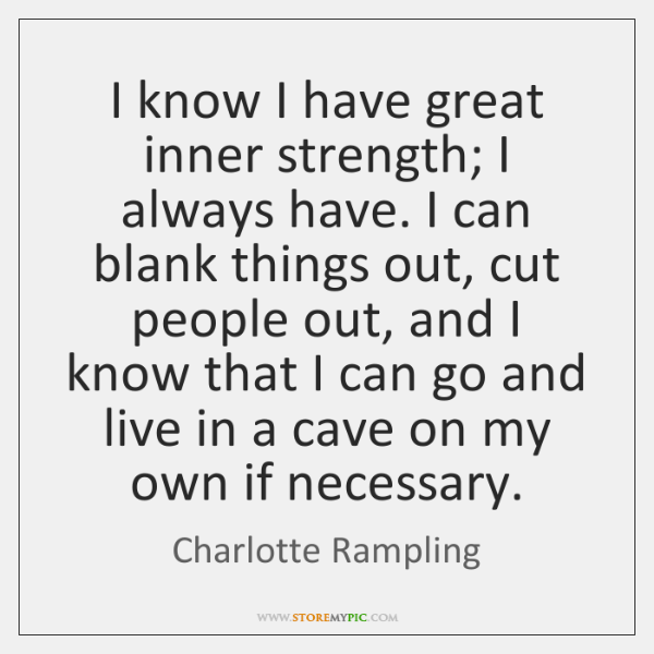 I know I have great inner strength; I always have. I can ...