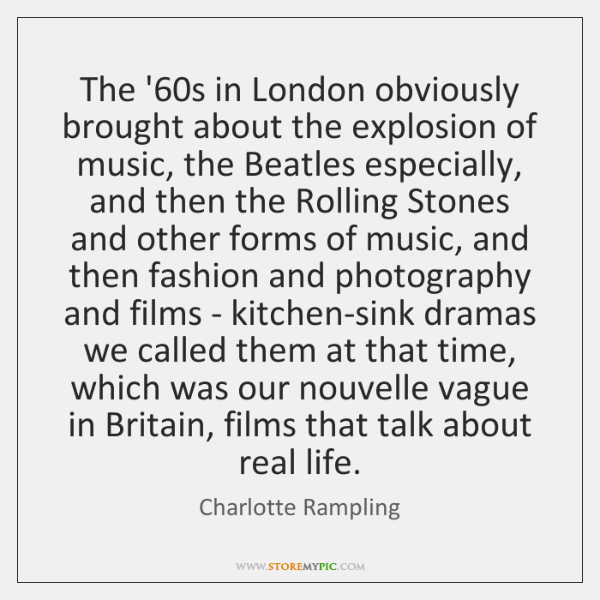 The '60s in London obviously brought about the explosion of music, ...