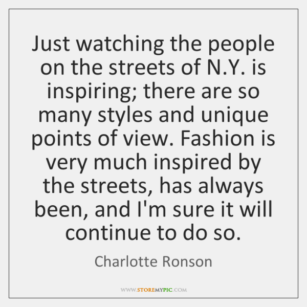 Just watching the people on the streets of N.Y. is inspiring; ...