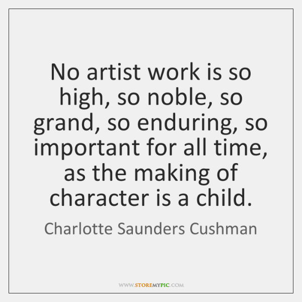 No artist work is so high, so noble, so grand, so enduring, ...
