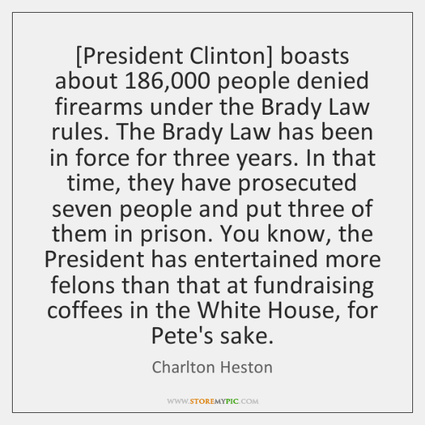[President Clinton] boasts about 186,000 people denied firearms under the Brady Law rules. ...