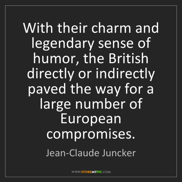 Jean-Claude Juncker: With their charm and legendary sense of humor, the British...