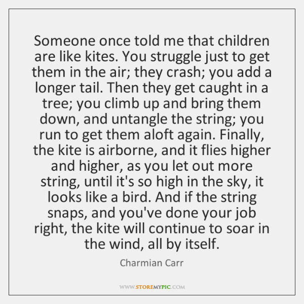 Someone once told me that children are like kites. You struggle just ...