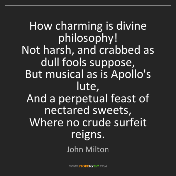 John Milton: How charming is divine philosophy!   Not harsh, and crabbed...