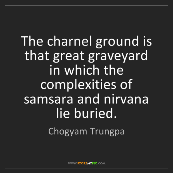 Chogyam Trungpa: The charnel ground is that great graveyard in which the...
