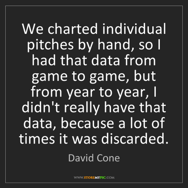 David Cone: We charted individual pitches by hand, so I had that...