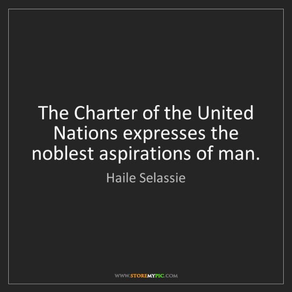 Haile Selassie: The Charter of the United Nations expresses the noblest...