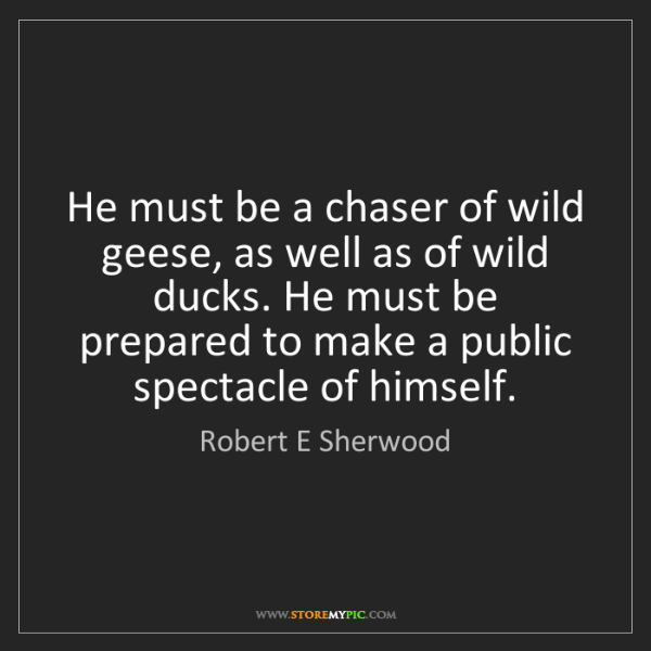 Robert E Sherwood: He must be a chaser of wild geese, as well as of wild...