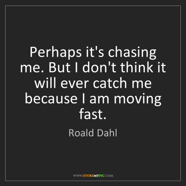 Roald Dahl: Perhaps it's chasing me. But I don't think it will ever...