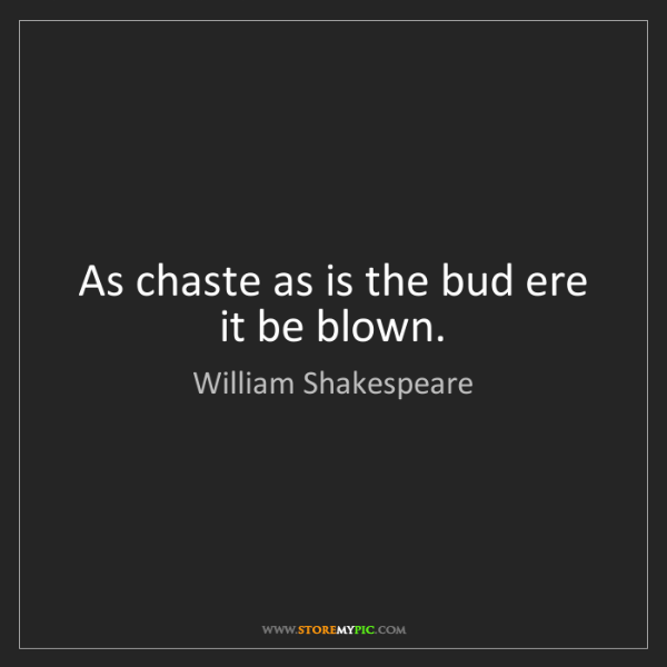 William Shakespeare: As chaste as is the bud ere it be blown.