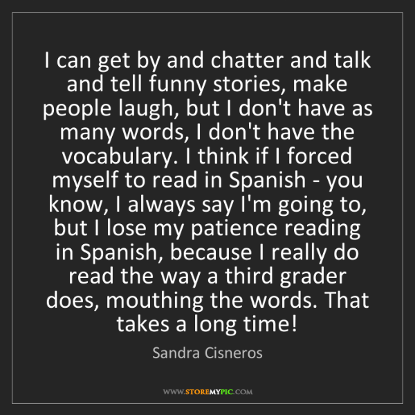 Sandra Cisneros: I can get by and chatter and talk and tell funny stories,...