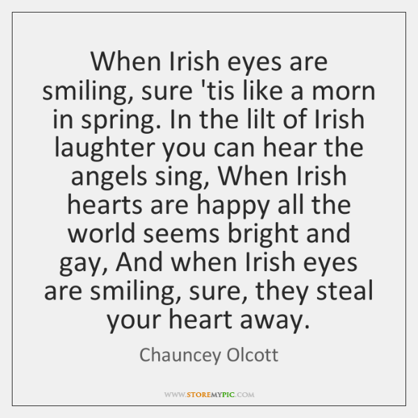 When Irish eyes are smiling, sure 'tis like a morn in spring. ...