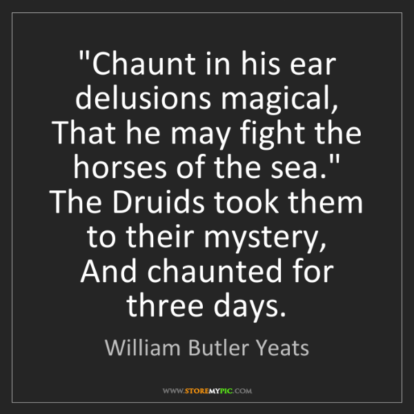 """William Butler Yeats: """"Chaunt in his ear delusions magical,  That he may fight..."""