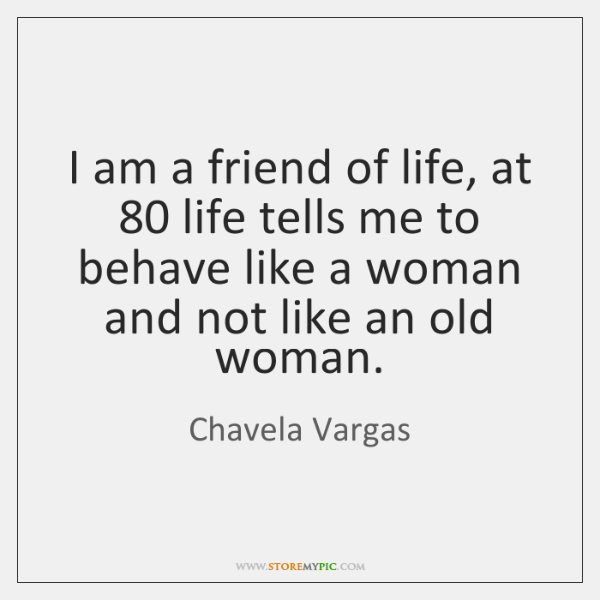 I am a friend of life, at 80 life tells me to behave ...